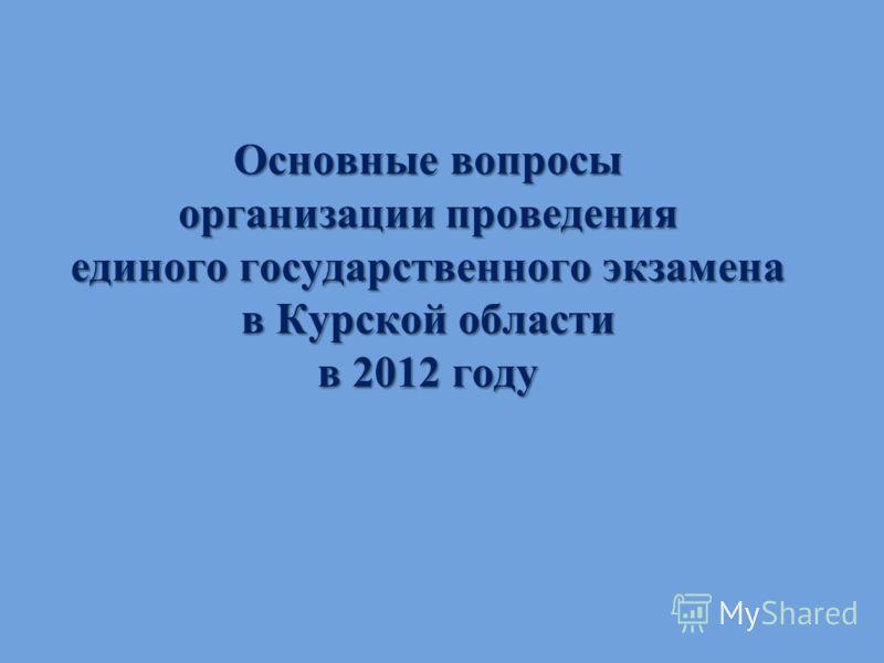 Основные вопросы организации проведения единого государственного экзамена в Курской области в 2012 году