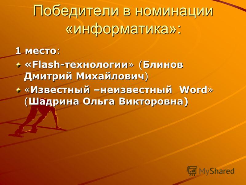 Победители в номинации «информатика»: 1 место: «Flash-технологии» (Блинов Дмитрий Михайлович) «Известный –неизвестный Word» (Шадрина Ольга Викторовна)