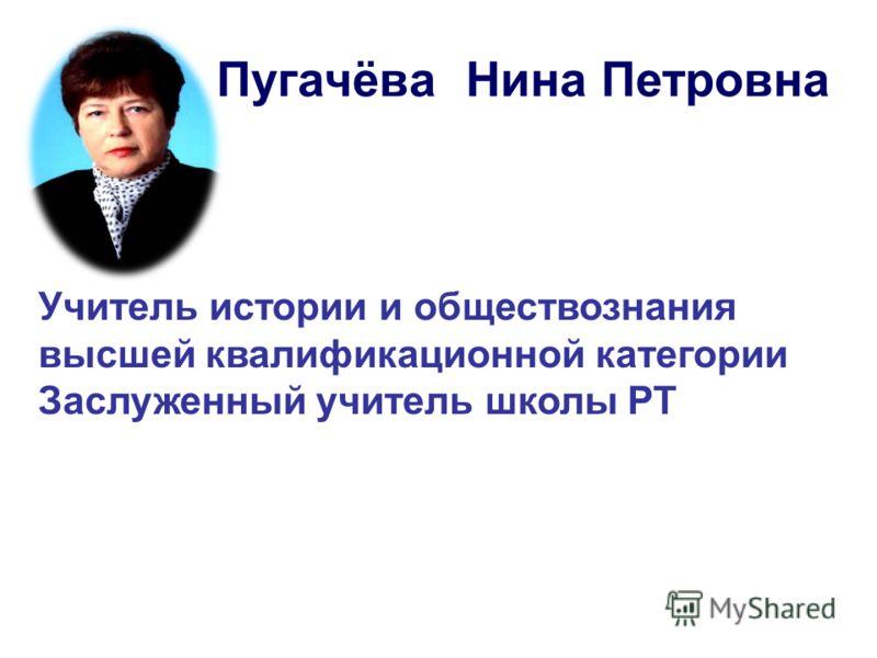 Пугачёва Нина Петровна Учитель истории и обществознания высшей квалификационной категории Заслуженный учитель школы РТ