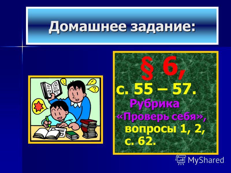 Домашнее задание: § 6, с. 55 – 57. Рубрика «Проверь себя», «Проверь себя», вопросы 1, 2, с. 62.