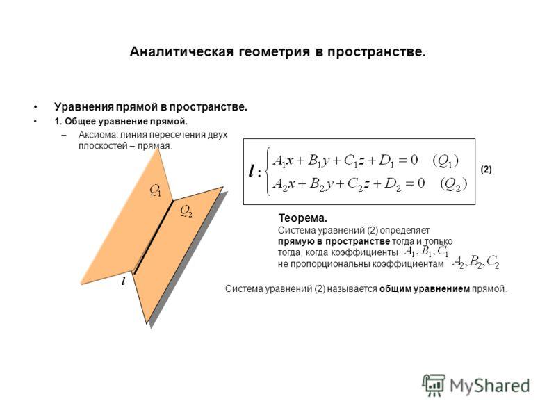 Аналитическая геометрия в пространстве. Уравнения прямой в пространстве. 1. Общее уравнение прямой. –Аксиома: линия пересечения двух плоскостей – прямая. l l :l : (2) Теорема. Система уравнений (2) определяет прямую в пространстве тогда и только тогд