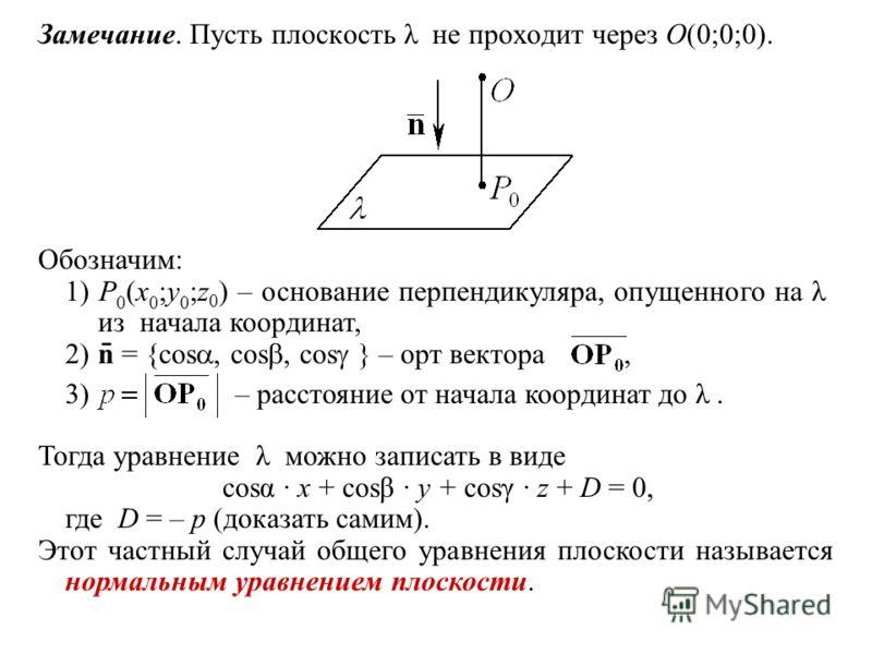 Замечание. Пусть плоскость λ не проходит через O(0;0;0). Тогда уравнение λ можно записать в виде cosα · x + cosβ · y + cosγ · z + D = 0, где D = – p (доказать самим). Этот частный случай общего уравнения плоскости называется нормальным уравнением пло