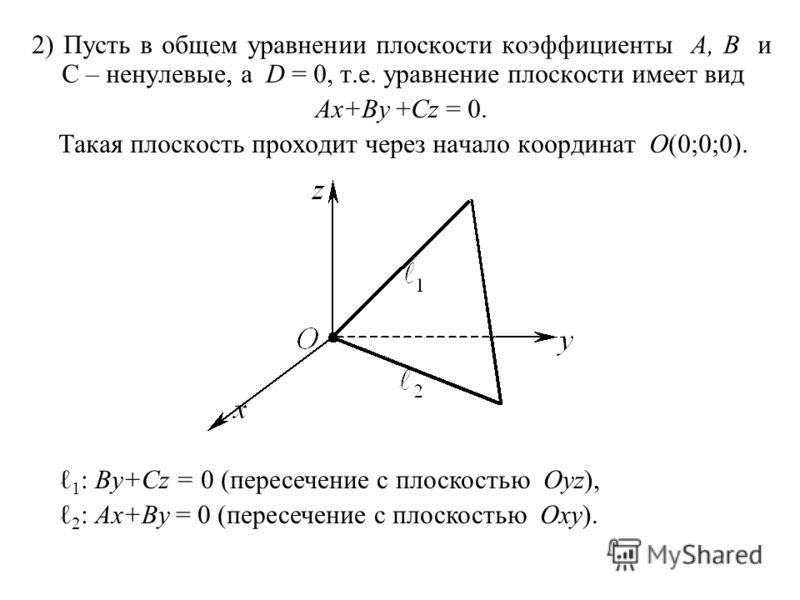 2) Пусть в общем уравнении плоскости коэффициенты A, B и C – ненулевые, а D = 0, т.е. уравнение плоскости имеет вид Ax+By +Cz = 0. Такая плоскость проходит через начало координат O(0;0;0). 1 : By+Cz = 0 (пересечение с плоскостью Oyz), 2 : Ax+By = 0 (
