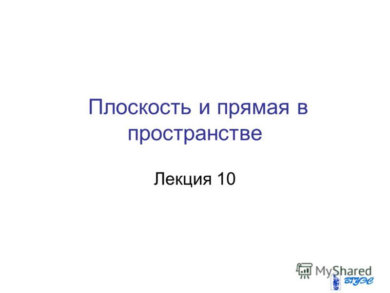 Плоскость и прямая в пространстве Лекция 10