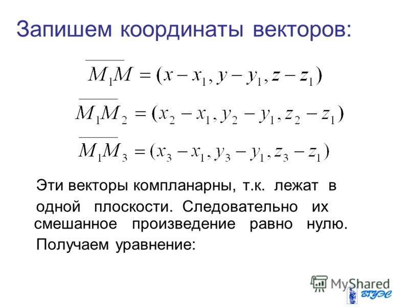Запишем координаты векторов: Эти векторы компланарны, т.к. лежат в одной плоскости. Следовательно их смешанное произведение равно нулю. Получаем уравнение:
