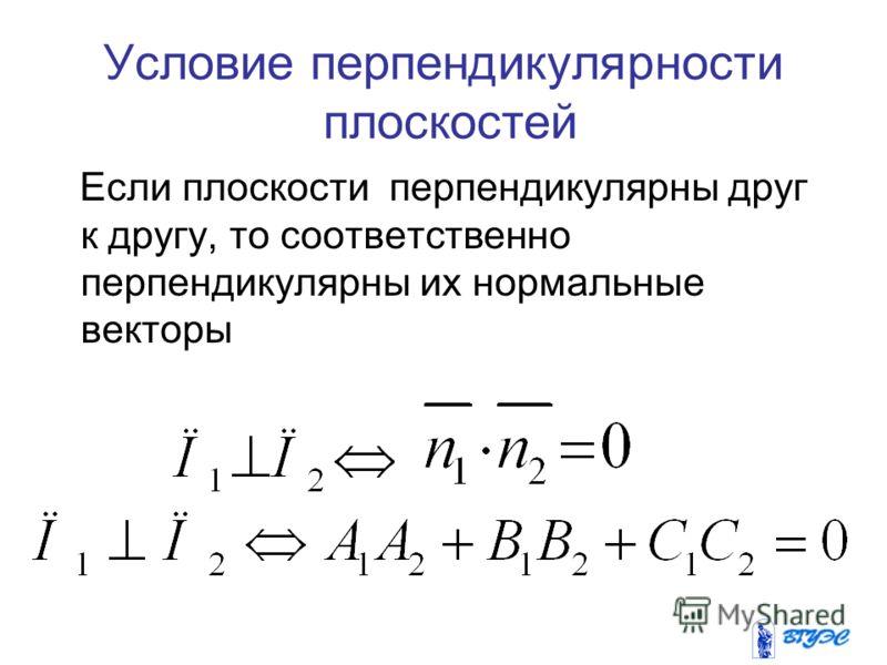 Условие перпендикулярности плоскостей Если плоскости перпендикулярны друг к другу, то соответственно перпендикулярны их нормальные векторы