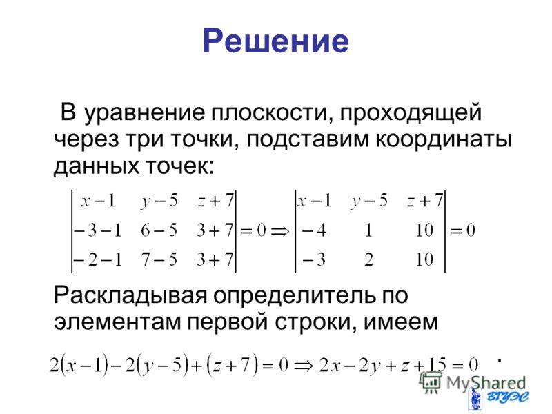 Решение В уравнение плоскости, проходящей через три точки, подставим координаты данных точек: Раскладывая определитель по элементам первой строки, имеем.