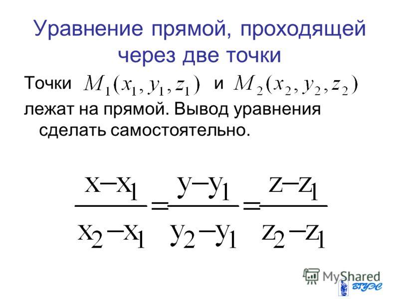 Уравнение прямой, проходящей через две точки Точки и лежат на прямой. Вывод уравнения сделать самостоятельно.