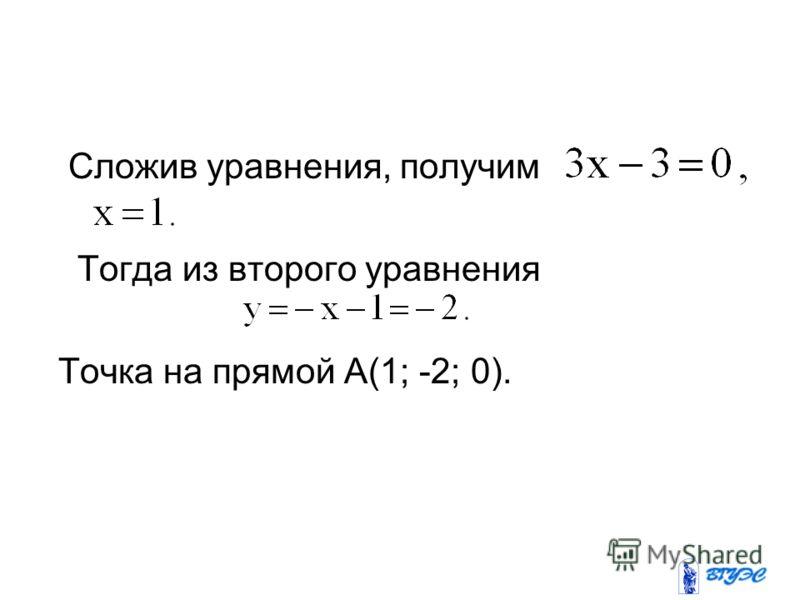 Сложив уравнения, получим Тогда из второго уравнения Точка на прямой А(1; -2; 0).