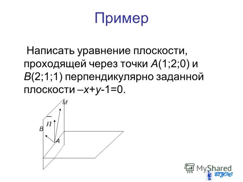 Пример Написать уравнение плоскости, проходящей через точки А(1;2;0) и В(2;1;1) перпендикулярно заданной плоскости –х+у-1=0. А В М