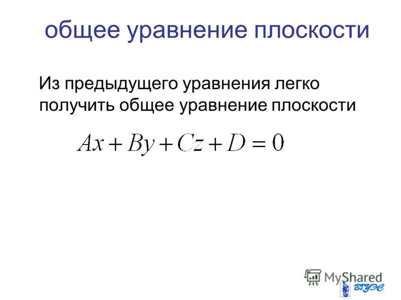 общее уравнение плоскости Из предыдущего уравнения легко получить общее уравнение плоскости
