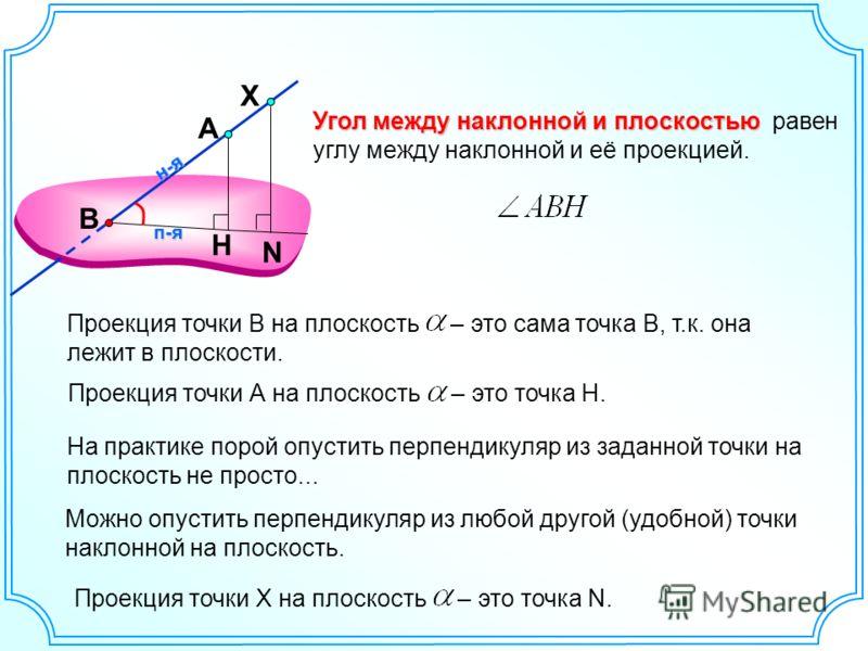 А Угол между наклонной и плоскостью Угол между наклонной и плоскостью равен углу между наклонной и её проекцией. На практике порой опустить перпендикуляр из заданной точки на плоскость не просто... Можно опустить перпендикуляр из любой другой (удобно