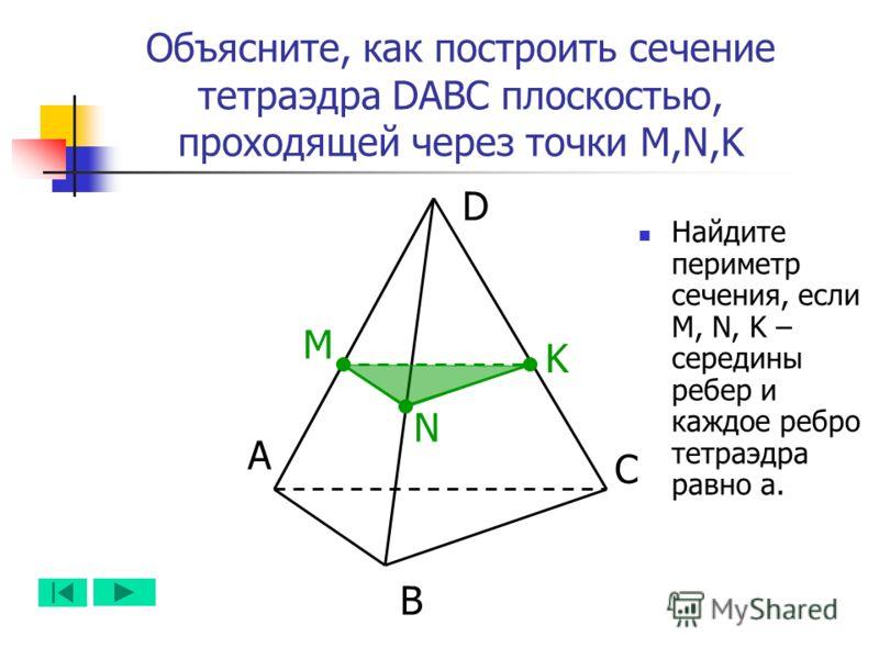 А B D C N M K Объясните, как построить сечение тетраэдра DABC плоскостью, проходящей через точки M,N,K Найдите периметр сечения, если M, N, K – середины ребер и каждое ребро тетраэдра равно а.