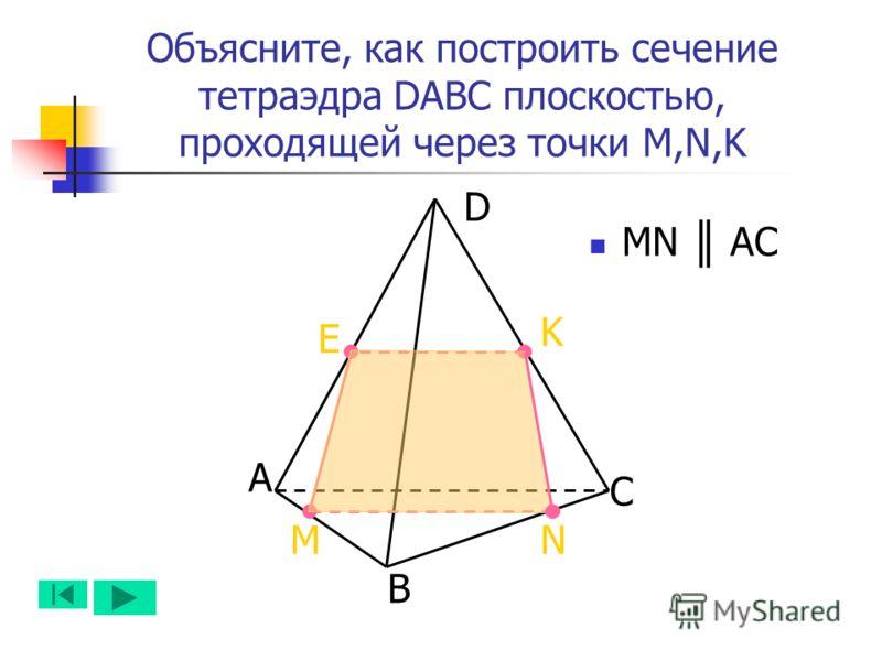 А B D C NM K Объясните, как построить сечение тетраэдра DABC плоскостью, проходящей через точки M,N,K E MN AC