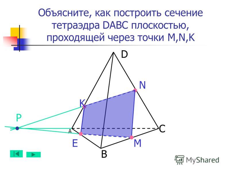 А B D C N MЕ Объясните, как построить сечение тетраэдра DABC плоскостью, проходящей через точки M,N,K K Р