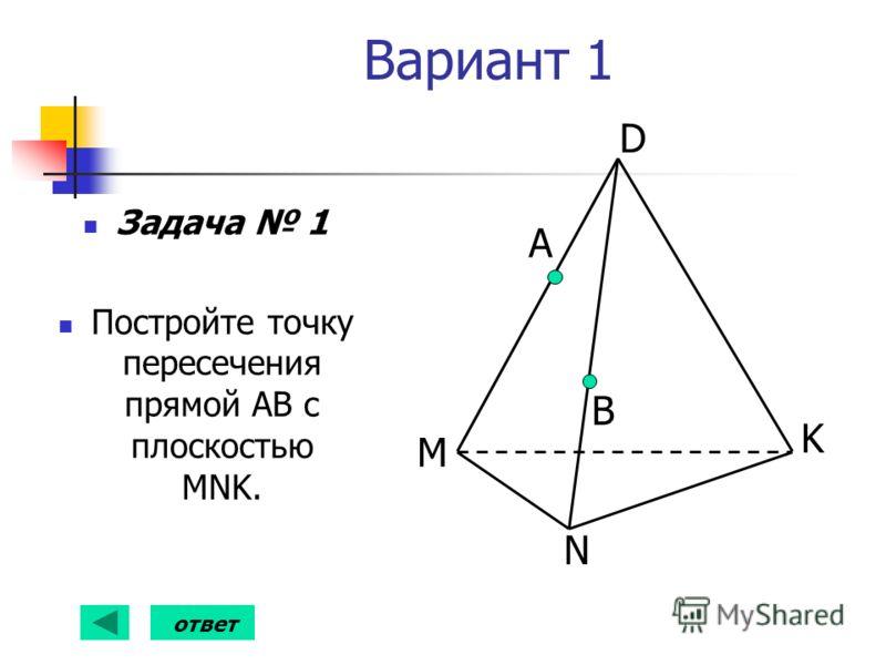 Вариант 1 Задача 1 Постройте точку пересечения прямой АВ с плоскостью MNK. А B D K N M ответ