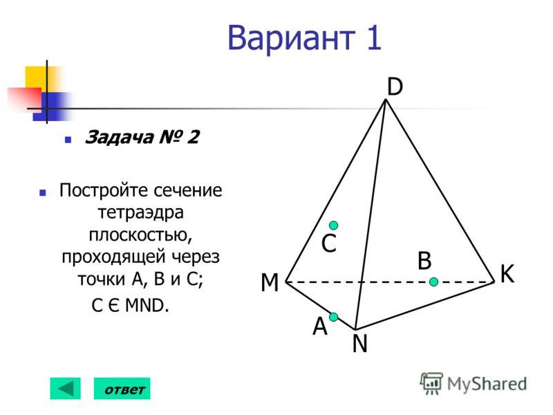 Вариант 1 Задача 2 Постройте сечение тетраэдра плоскостью, проходящей через точки А, В и С; С Є MND. А B D K N M С ответ