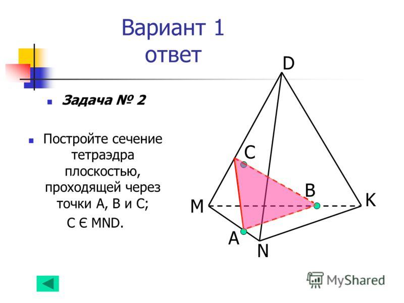 Вариант 1 ответ Задача 2 Постройте сечение тетраэдра плоскостью, проходящей через точки А, В и С; С Є MND. А B D K N M С
