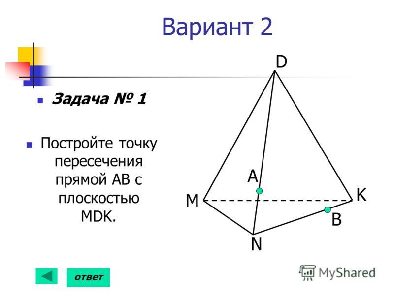 Вариант 2 Задача 1 Постройте точку пересечения прямой АВ с плоскостью MDK. А B D K N M ответ