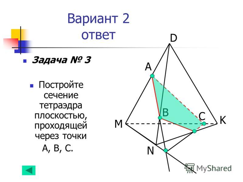 Вариант 2 ответ Задача 3 Постройте сечение тетраэдра плоскостью, проходящей через точки А, В, С. А B N D K M С