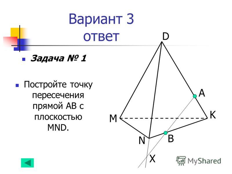 Вариант 3 ответ Задача 1 Постройте точку пересечения прямой АВ с плоскостью MND. А B N D K M Х