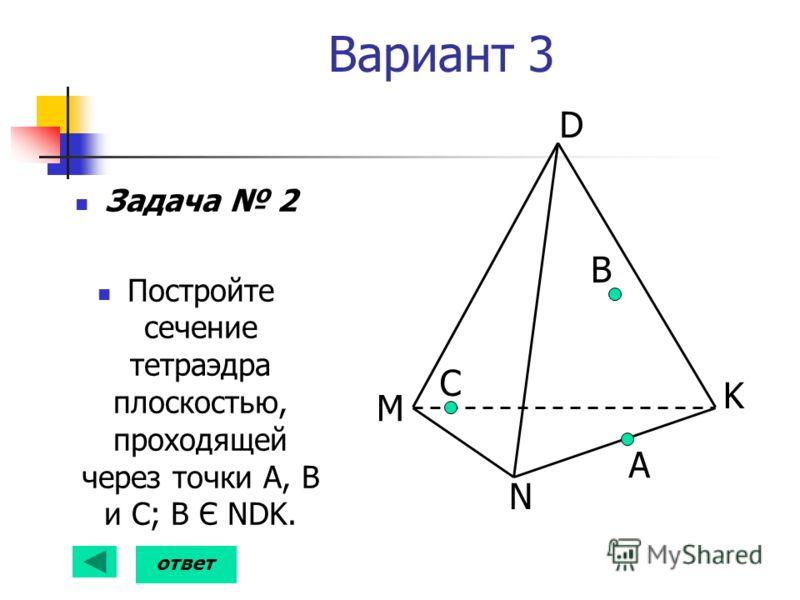 Вариант 3 Задача 2 Постройте сечение тетраэдра плоскостью, проходящей через точки А, В и С; В Є NDK. C B D K N M А ответ
