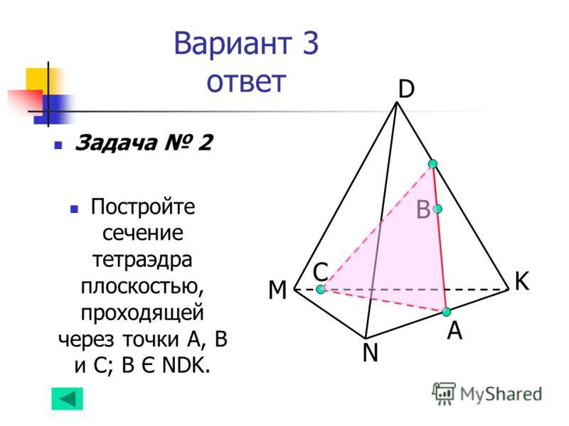Вариант 3 ответ Задача 2 Постройте сечение тетраэдра плоскостью, проходящей через точки А, В и С; В Є NDK. C B D K N M А