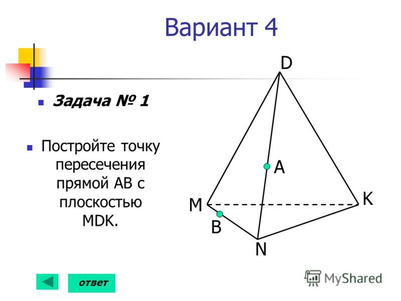 Вариант 4 Задача 1 Постройте точку пересечения прямой АВ с плоскостью MDK. А B D K N M ответ