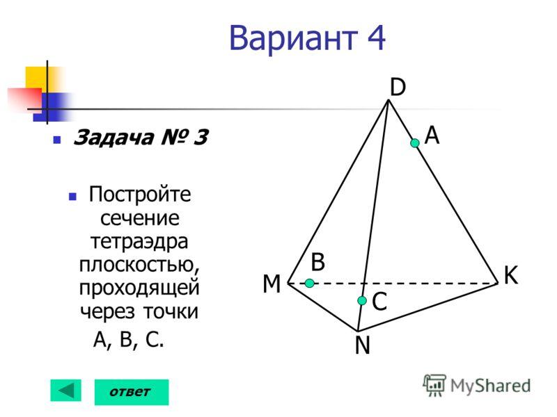 Вариант 4 Задача 3 Постройте сечение тетраэдра плоскостью, проходящей через точки А, В, С. А С D K N M В ответ