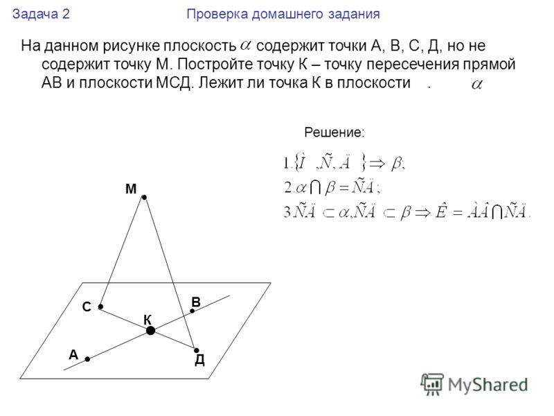 На данном рисунке плоскость содержит точки А, В, С, Д, но не содержит точку М. Постройте точку К – точку пересечения прямой АВ и плоскости МСД. Лежит ли точка К в плоскости. А В С Д М Задача 2 Проверка домашнего задания К Решение: