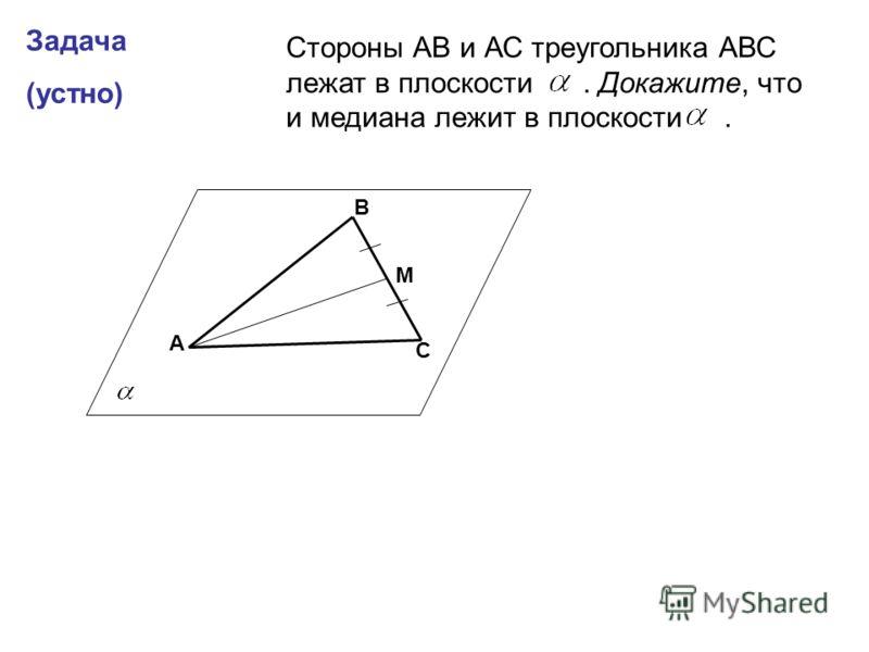 Задача (устно) А В С М Стороны АВ и АС треугольника АВС лежат в плоскости. Докажите, что и медиана лежит в плоскости.