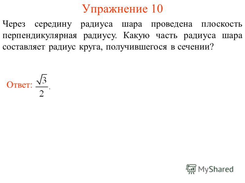 Упражнение 10 Через середину радиуса шара проведена плоскость перпендикулярная радиусу. Какую часть радиуса шара составляет радиус круга, получившегося в сечении? Ответ: