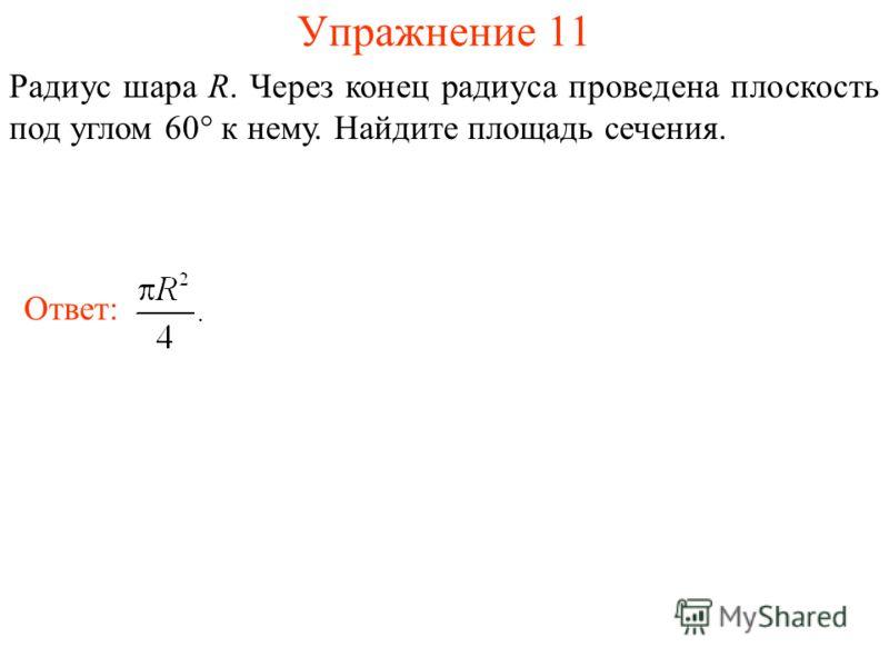 Упражнение 11 Радиус шара R. Через конец радиуса проведена плоскость под углом 60° к нему. Найдите площадь сечения. Ответ: