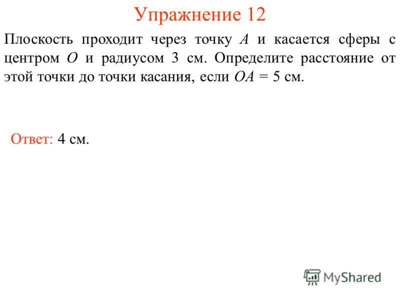 Упражнение 12 Плоскость проходит через точку A и касается сферы с центром O и радиусом 3 см. Определите расстояние от этой точки до точки касания, если OA = 5 см. Ответ: 4 см.