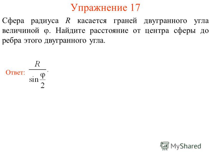 Упражнение 17 Сфера радиуса R касается граней двугранного угла величиной. Найдите расстояние от центра сферы до ребра этого двугранного угла. Ответ: