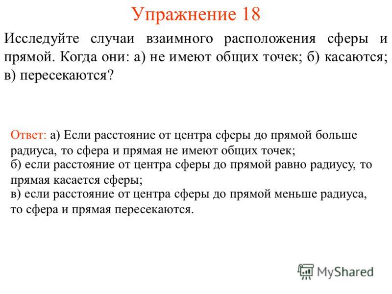 Упражнение 18 Исследуйте случаи взаимного расположения сферы и прямой. Когда они: а) не имеют общих точек; б) касаются; в) пересекаются? Ответ: а) Если расстояние от центра сферы до прямой больше радиуса, то сфера и прямая не имеют общих точек; б) ес
