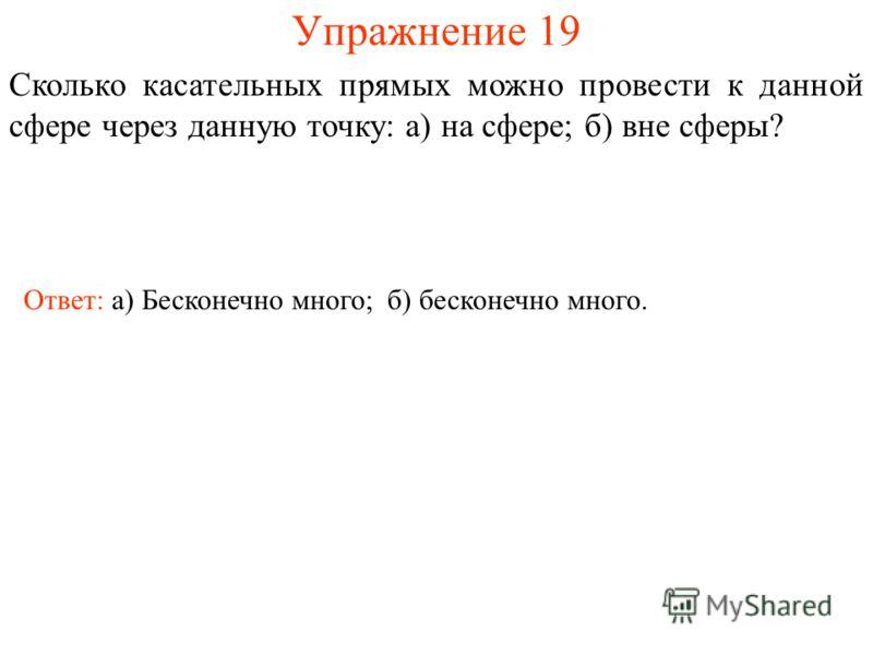 Упражнение 19 Сколько касательных прямых можно провести к данной сфере через данную точку: а) на сфере; б) вне сферы? Ответ: а) Бесконечно много;б) бесконечно много.