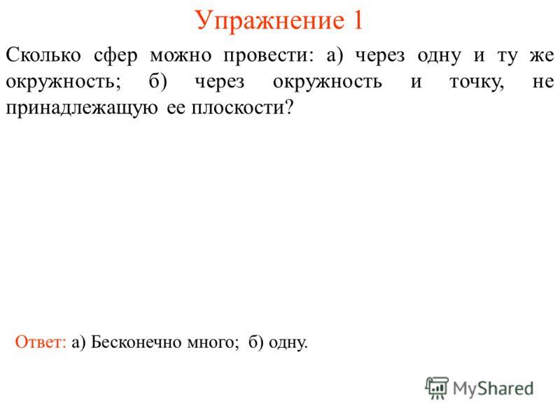Упражнение 1 Сколько сфер можно провести: а) через одну и ту же окружность; б) через окружность и точку, не принадлежащую ее плоскости? Ответ: а) Бесконечно много;б) одну.