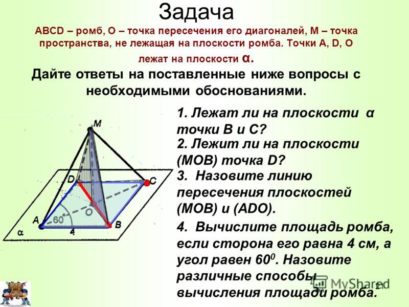 Задача ABCD – ромб, О – точка пересечения его диагоналей, М – точка пространства, не лежащая на плоскости ромба. Точки A, D, O лежат на плоскости α. Дайте ответы на поставленные ниже вопросы с необходимыми обоснованиями. 1. Лежат ли на плоскости α то