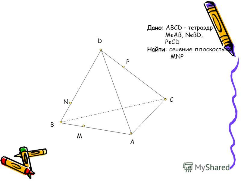 D C A B M N P Дано: ABCD – тетраэдр MєAB, NєBD, PєCD Найти: сечение плоскостью MNP