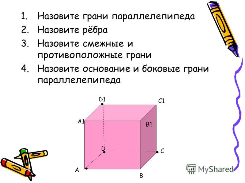 1.Назовите грани параллелепипеда 2.Назовите рёбра 3.Назовите смежные и противоположные грани 4.Назовите основание и боковые грани параллелепипеда A D C B A1 D1 C1 B1