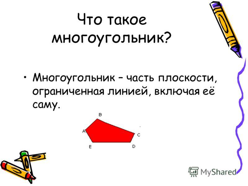 Многоугольник – часть плоскости, ограниченная линией, включая её саму. Что такое многоугольник?