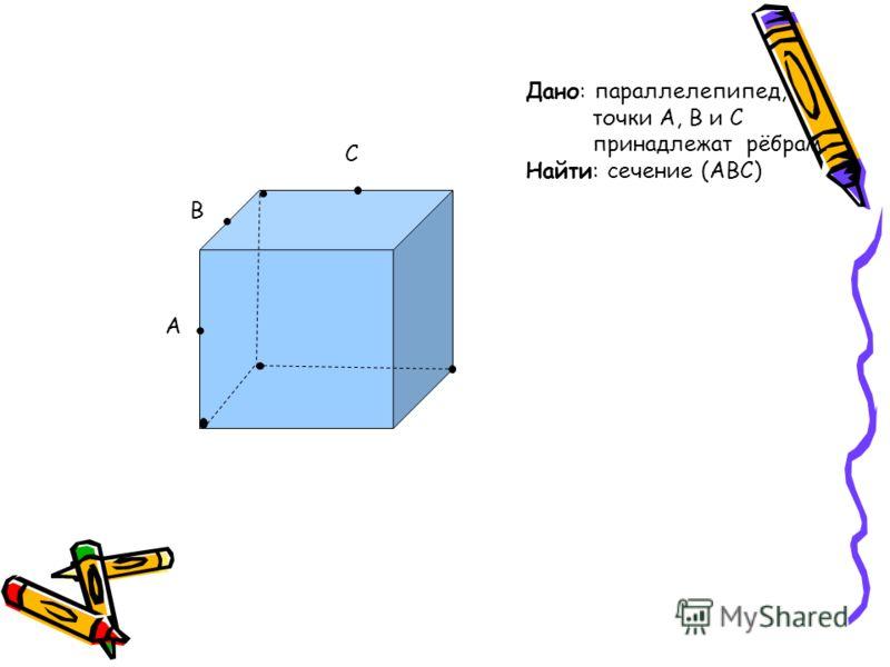 A B C Дано: параллелепипед, точки A, B и C принадлежат рёбрам. Найти: сечение (ABC)