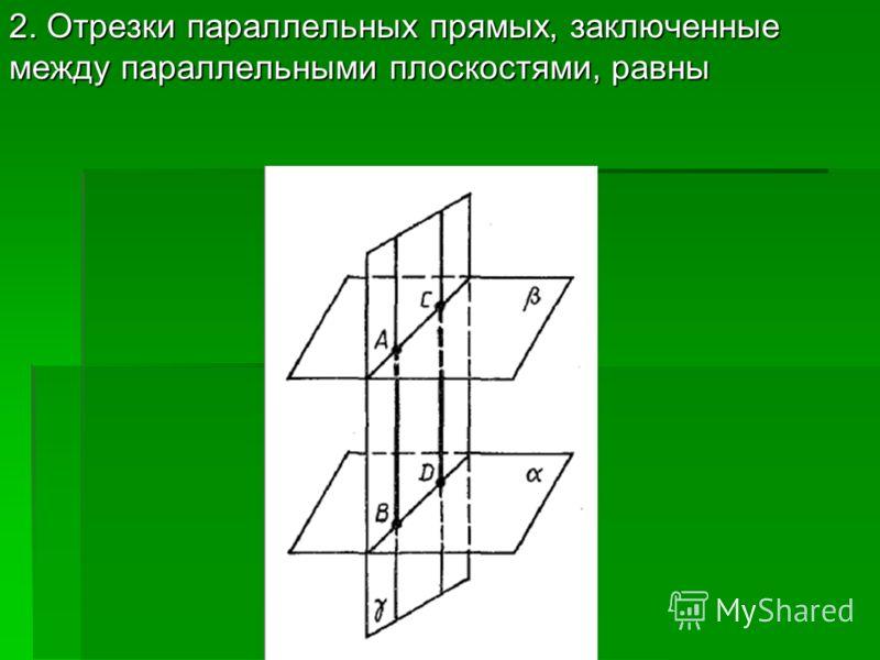 2. Отрезки параллельных прямых, заключенные между параллельными плоскостями, равны