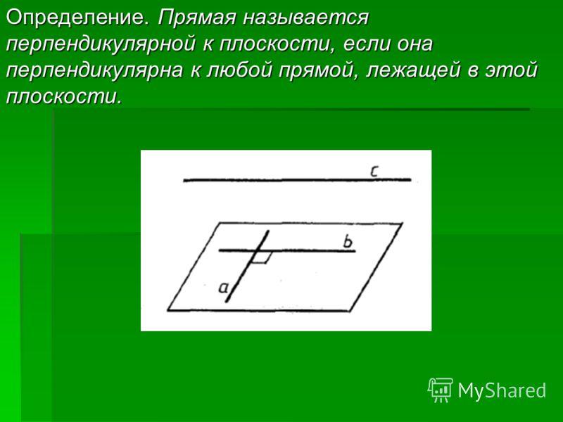 Определение. Прямая называется перпендикулярной к плоскости, если она перпендикулярна к любой прямой, лежащей в этой плоскости.
