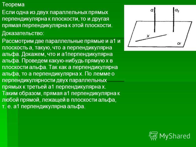 Теорема Если одна из двух параллельных прямых перпендикулярна к плоскости, то и другая прямая перпендикулярна к этой плоскости. Доказательство: Рассмотрим две параллельные прямые и а1 и плоскость а, такую, что а перпендикулярна альфа. Докажем, что и