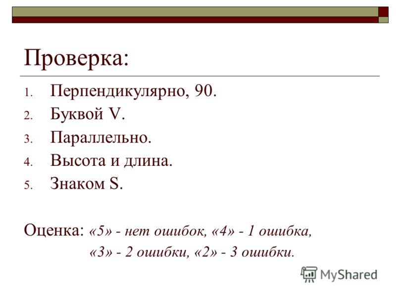 Проверка: 1. Перпендикулярно, 90. 2. Буквой V. 3. Параллельно. 4. Высота и длина. 5. Знаком S. Оценка: «5» - нет ошибок, «4» - 1 ошибка, «3» - 2 ошибки, «2» - 3 ошибки.