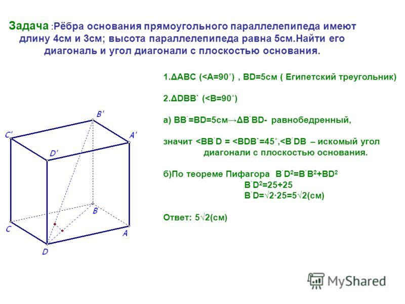 Задача : Рёбра основания прямоугольного параллелепипеда имеют длину 4см и 3см; высота параллелепипеда равна 5см.Найти его диагональ и угол диагонали с плоскостью основания. 1.ΔABC (