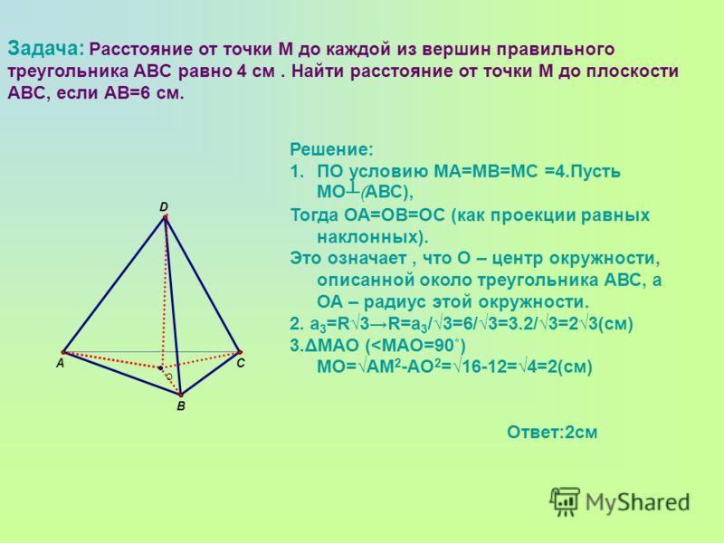 Задача: Расстояние от точки М до каждой из вершин правильного треугольника ABC равно 4 см. Найти расстояние от точки М до плоскости ABC, если АВ=6 см. Решение: 1.ПО условию МА=МВ=МС =4.Пусть МО ( АВС), Тогда ОА=ОВ=ОС (как проекции равных наклонных).