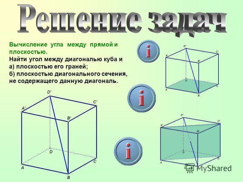 Вычисление угла между прямой и плоскостью. Найти угол между диагональю куба и а) плоскостью его граней; б) плоскостью диагонального сечения, не содержащего данную диагональ.